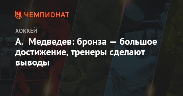 А. Медведев: бронза - большое достижение, тренеры сделают выводы - Чемпионат.com