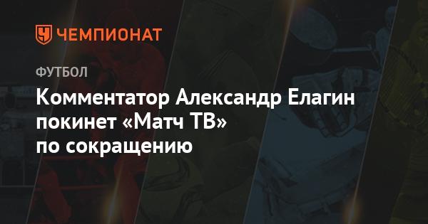 "Комментатор Александр Елагин покинет ""Матч ТВ"" по сокращению - Чемпионат"