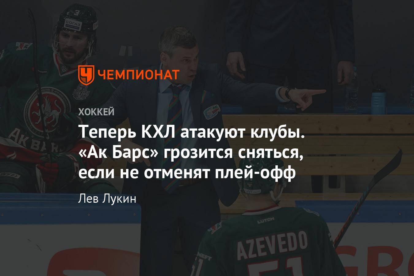 Теперь КХЛ атакуют клубы. «Ак Барс» грозится сняться, если не отменят плей-офф - Чемпионат