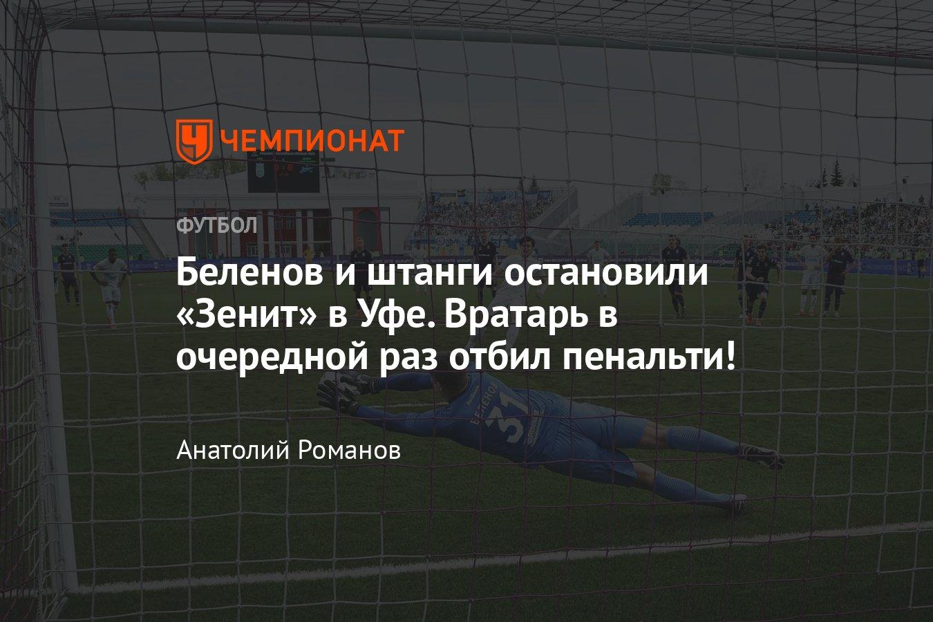 Беленов и штанги остановили «Зенит» в Уфе. Вратарь в очередной раз отб