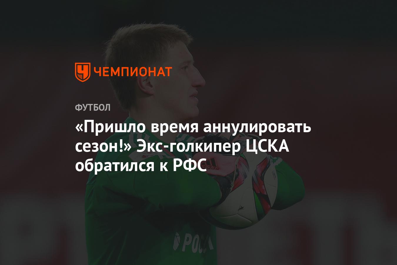 «Пришло время аннулировать сезон!» Экс-голкипер ЦСКА обратился к РФС - Чемпионат