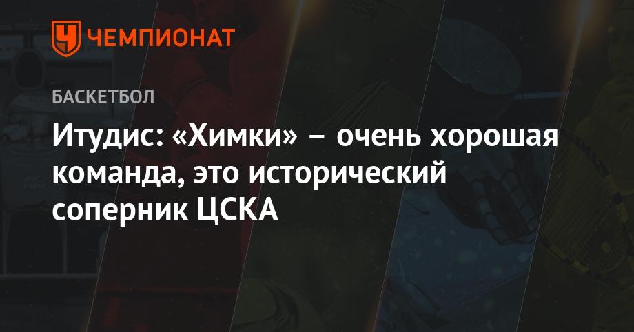 Итудис: «Химки» – очень хорошая команда, это исторический соперник ЦСКА - Чемпионат