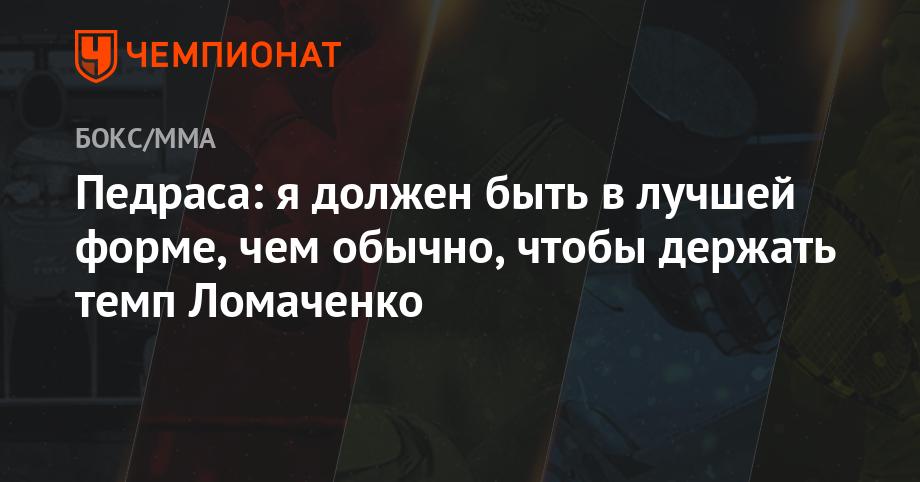 Педраса: я должен быть в лучшей форме, чем обычно, чтобы держать темп Ломаченко