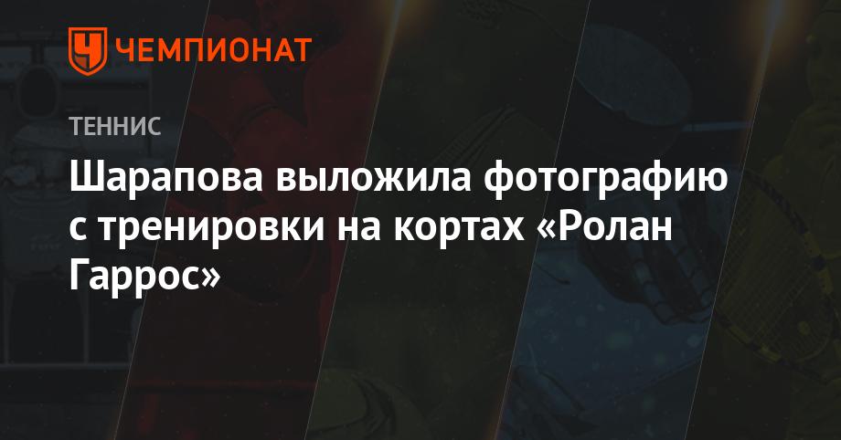 Шарапова выложила фотографию с тренировки на кортах «Ролан Гаррос» - Чемпионат