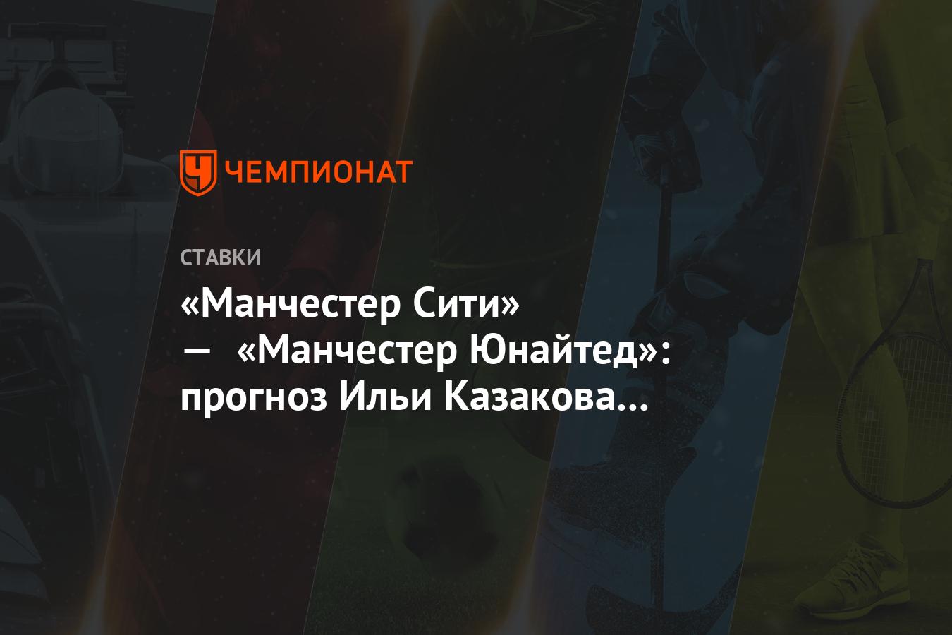 «Манчестер Сити» — «Манчестер Юнайтед»: прогноз Ильи Казакова на матч АПЛ