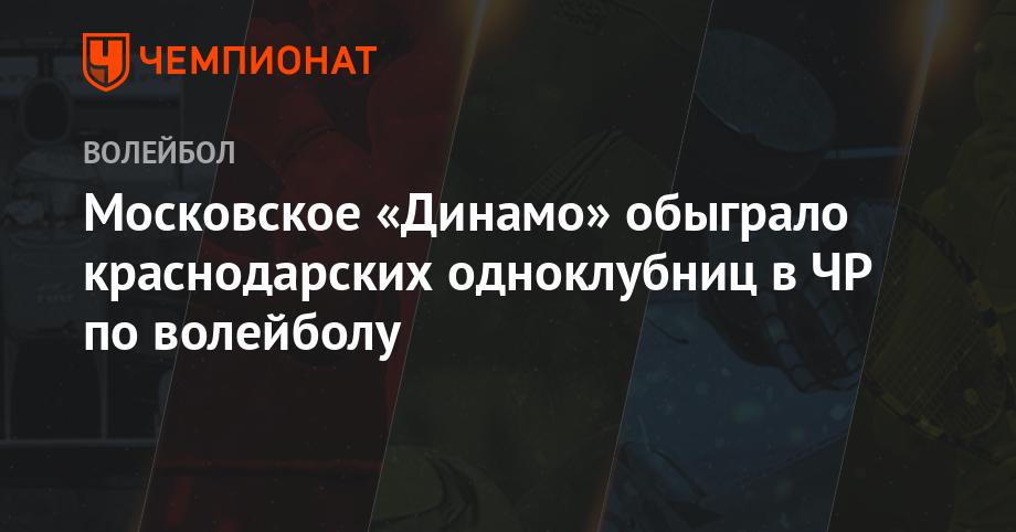 Московское «Динамо» обыграло краснодарских одноклубниц в ЧР по волейболу
