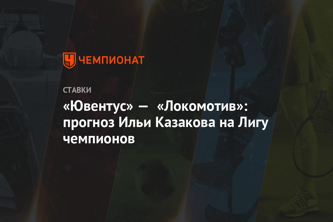 «Ювентус» — «Локомотив»: прогноз Ильи Казакова на Лигу чемпионов