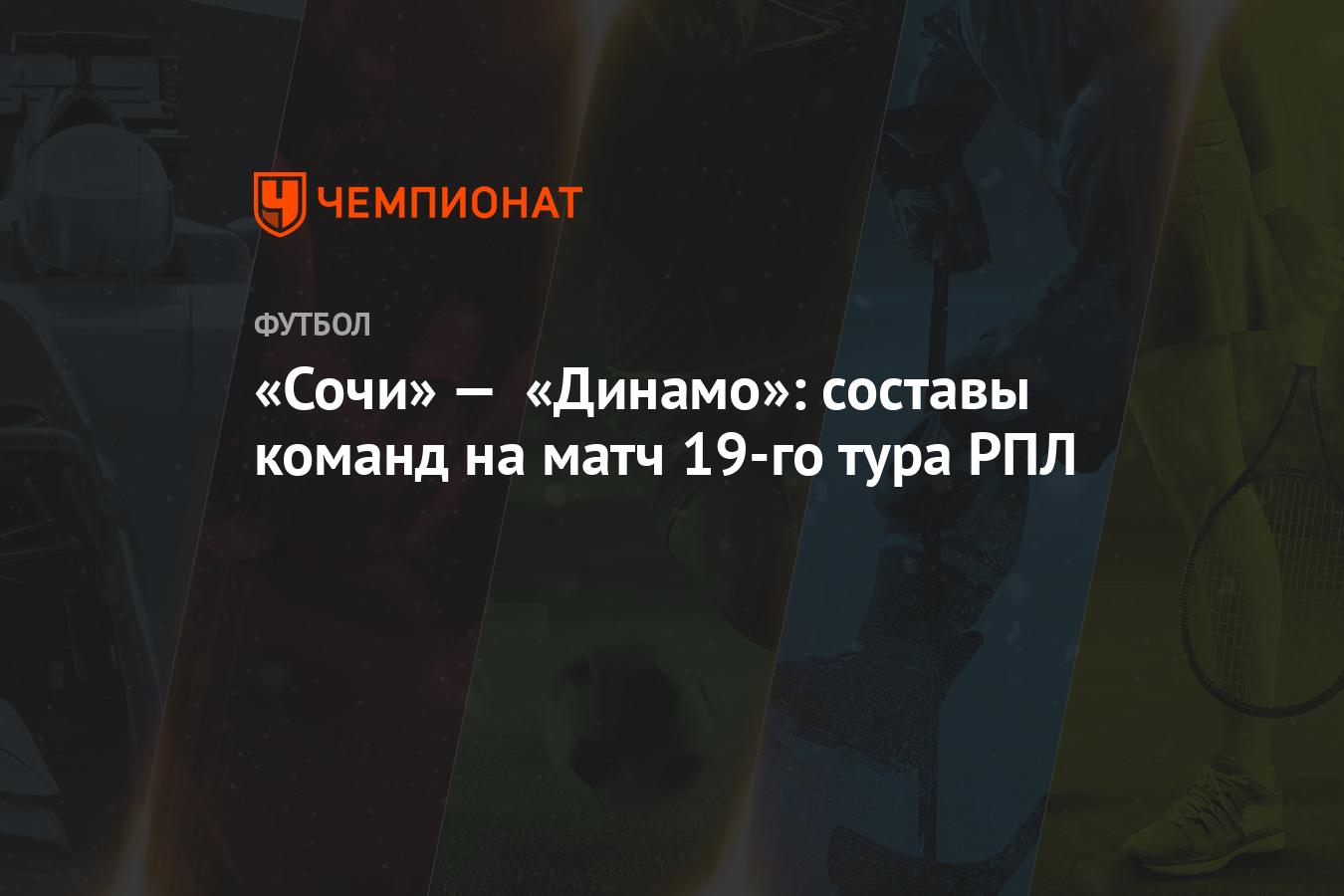 «Сочи» — «Динамо»: составы команд на матч 19-го тура РПЛ - Чемпионат