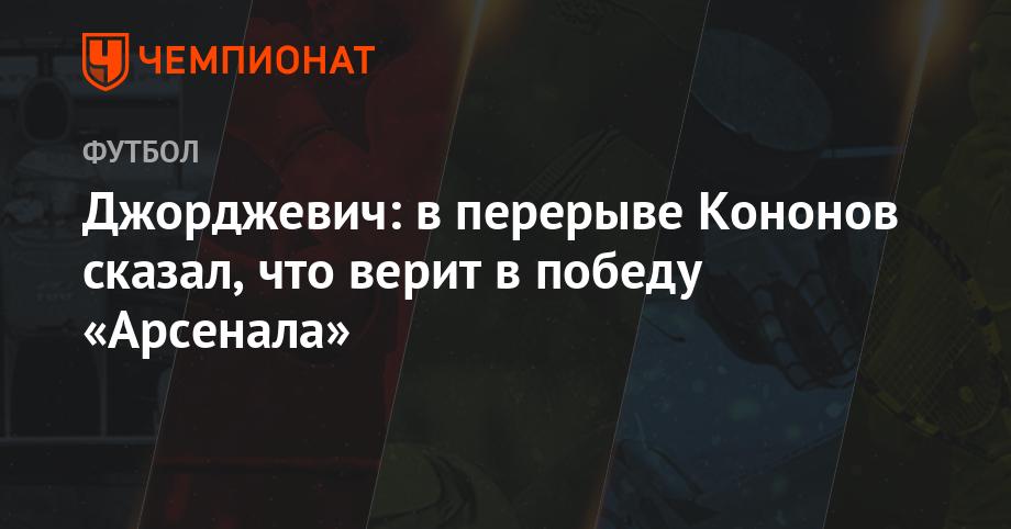 "Djordjevic: during the break Kononov said that he believes in the victory of ""Arsenal"""