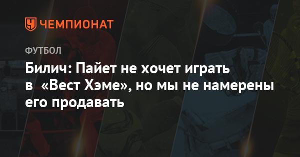 Билич: Пайет не хочет играть в «Вест Хэме», но мы не намерены его прод