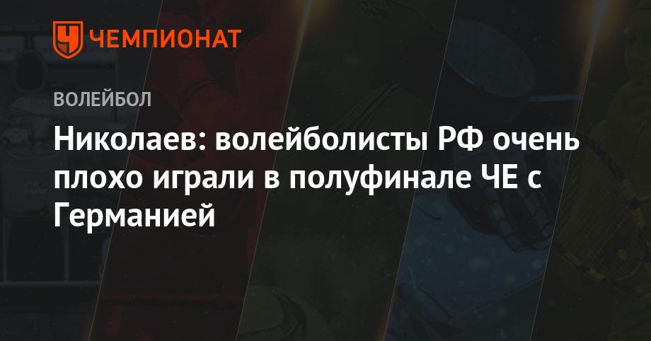 Николаев: волейболисты РФ очень плохо играли в полуфинале ЧЕ с Германией