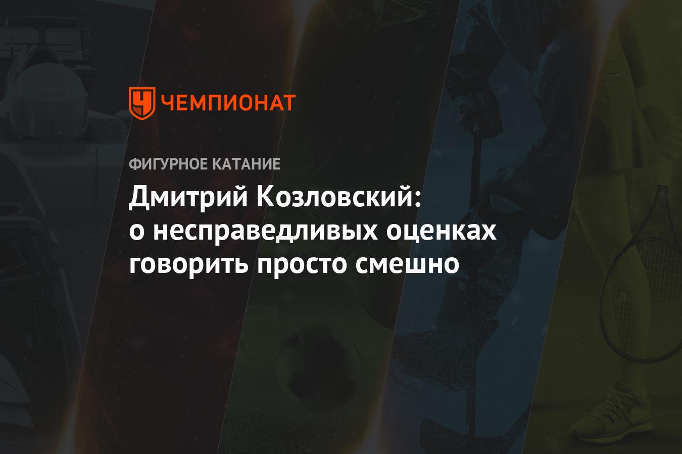 Дмитрий Козловский: о несправедливых оценках говорить просто смешно