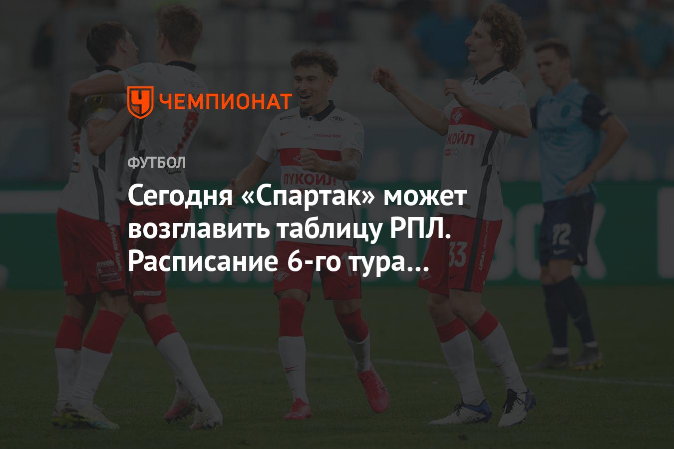 Segodnya Spartak Mozhet Vozglavit Tablicu Rpl Raspisanie 6 Go Tura Chempionata Rossii Chempionat