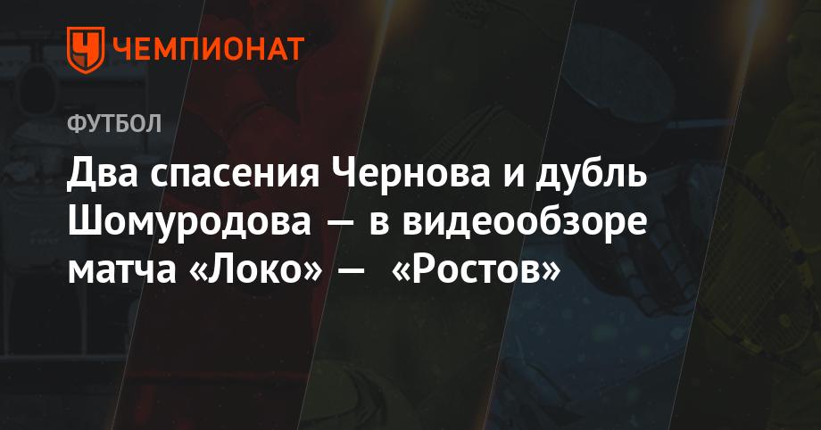 Два спасения Чернова и дубль Шомуродова — в видеообзоре матча «Локо» — «Ростов» - Чемпионат