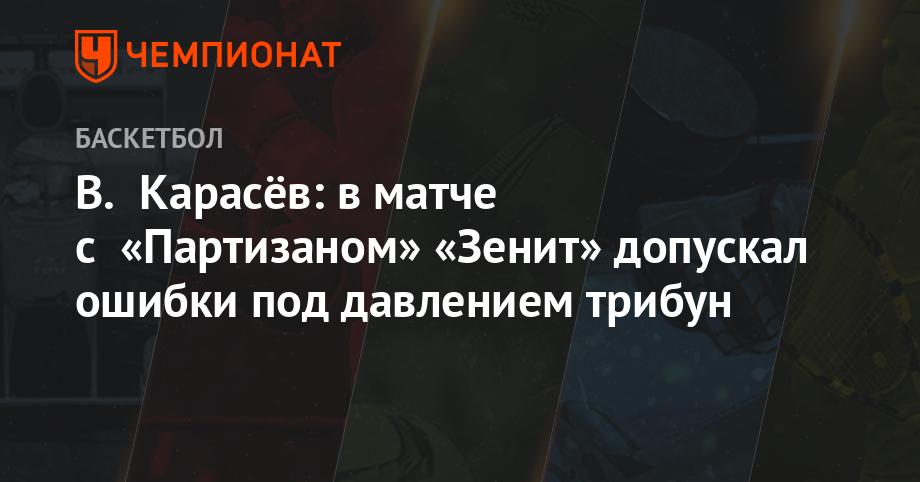 В. Карасёв: в матче с «Партизаном» «Зенит» допускал ошибки под давлением трибун