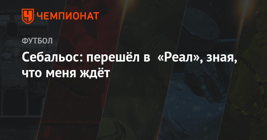 Себальос: перешёл в «Реал», зная, что меня ждёт