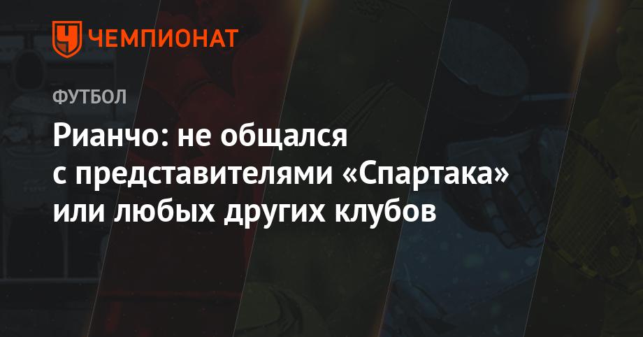 Рианчо: не общался с представителями «Спартака» или любых других клубов