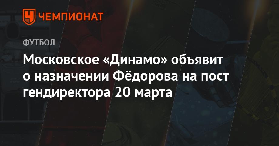 Московское «Динамо» объявит о назначении Фёдорова на пост гендиректора 20 марта - Чемпионат