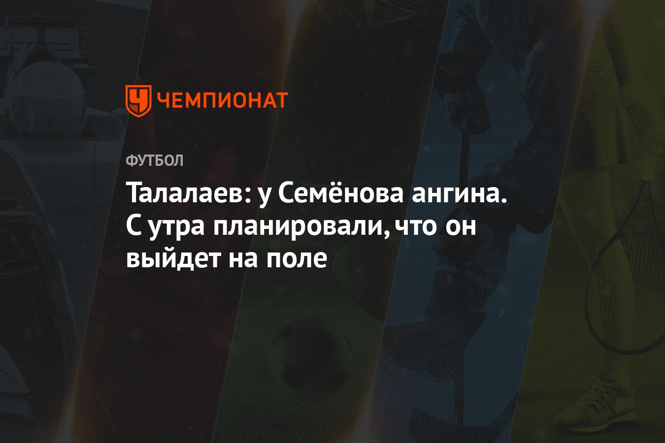Талалаев: у Семёнова ангина. С утра планировали, что он выйдет на поле