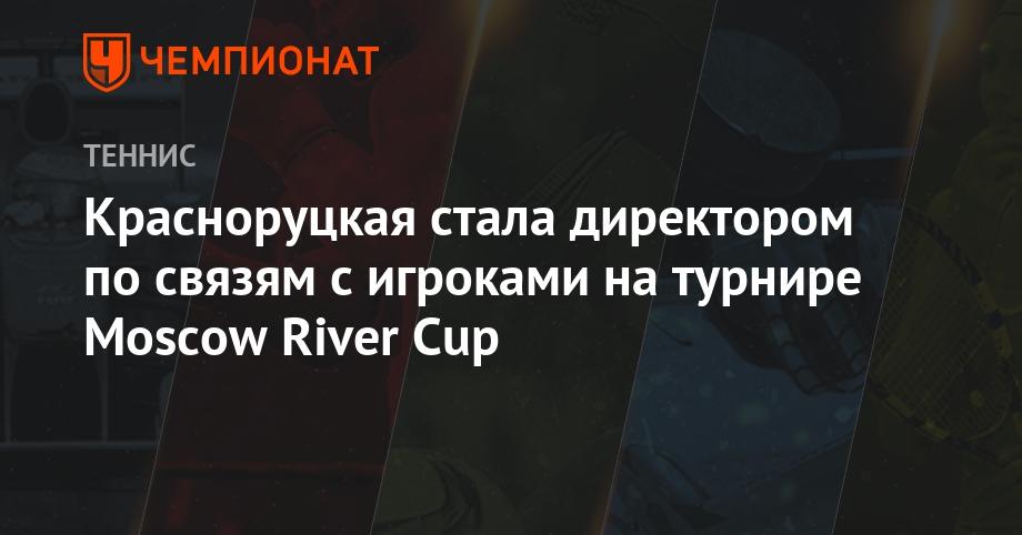 Красноруцкая стала директором по связям с игроками на турнире Moscow River Cup - Чемпионат