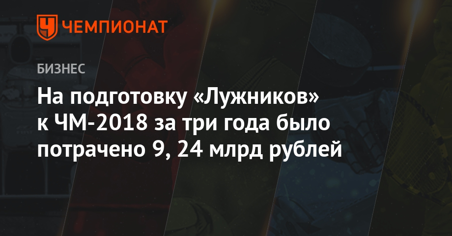 На подготовку «Лужников» к ЧМ-2018 за три года было потрачено 9,24 млрд рублей - Чемпионат