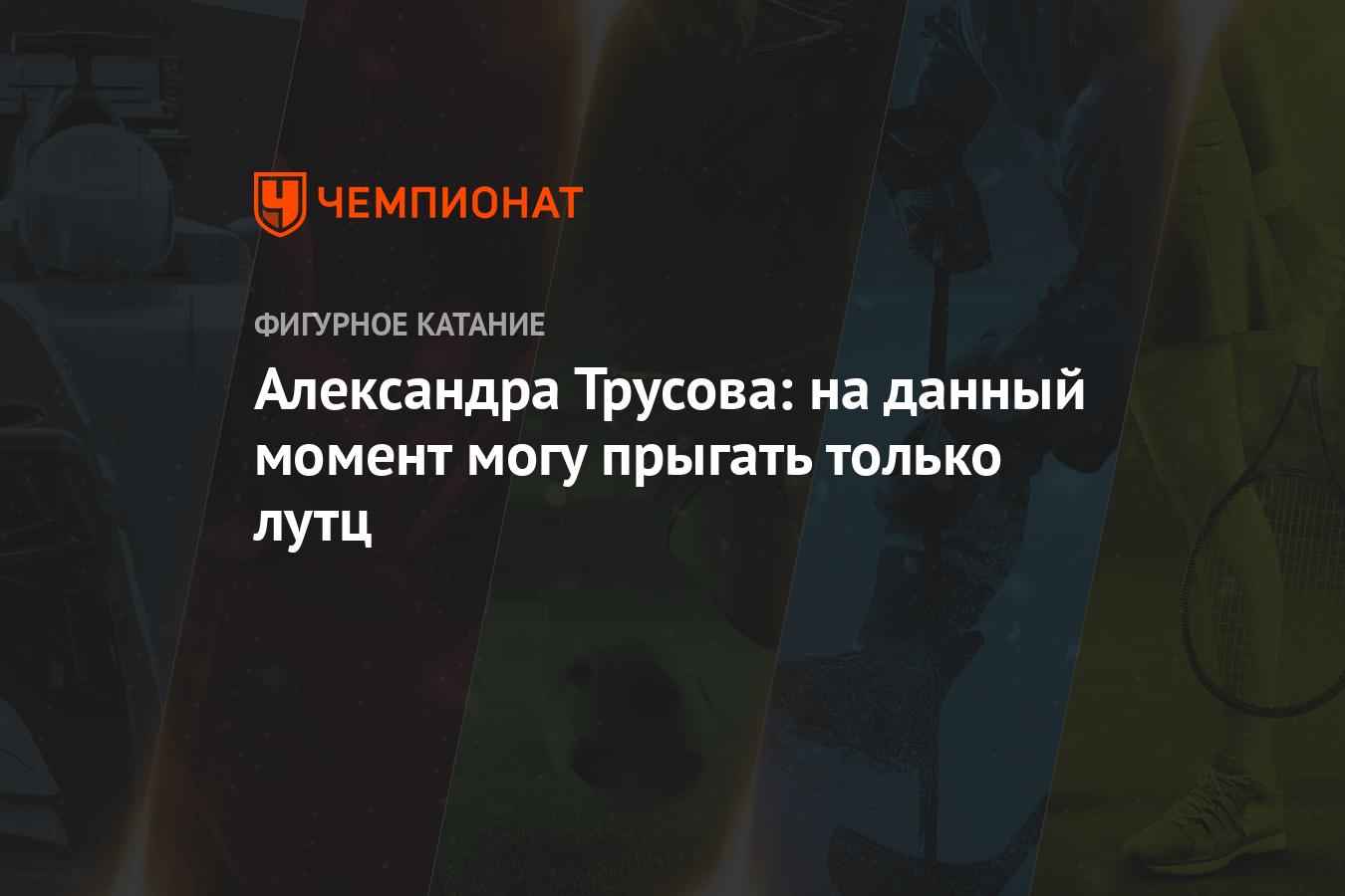 Александра Трусова: на данный момент могу прыгать только лутц