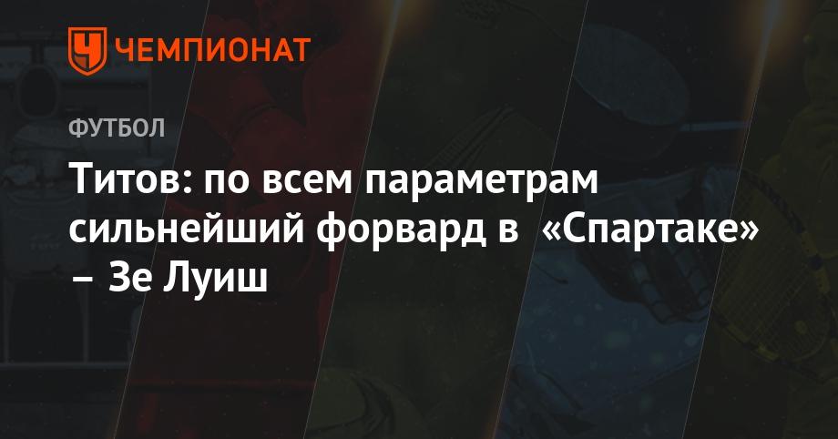 "Егор титов: «зелуиш— сильнейший форвард ""спартака"" повсем параметрам»"