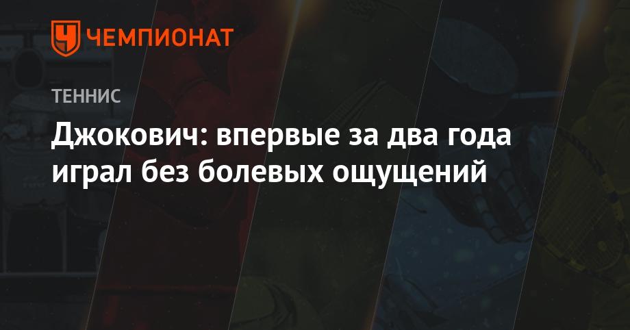 Джокович: впервые за два года играл без болевых ощущений - Чемпионат
