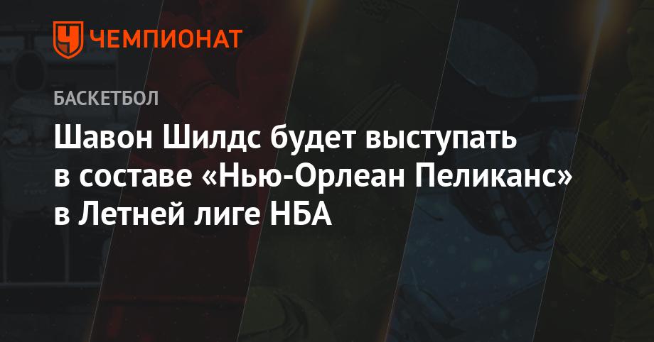 Шавон Шилдс будет выступать в составе «Нью-Орлеан Пеликанс» в Летней лиге НБА