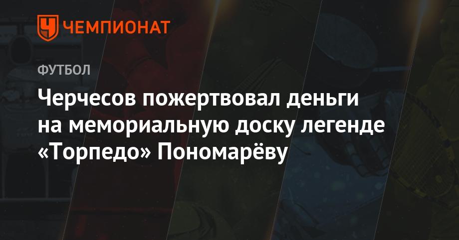 Черчесов пожертвовал деньги на мемориальную доску легенде «Торпедо» Пономарёву - Чемпионат