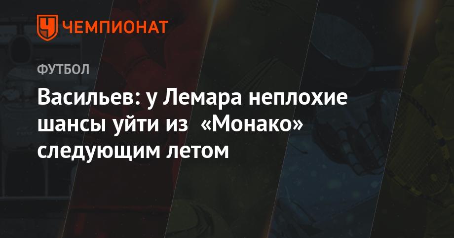 Васильев: у Лемара неплохие шансы уйти из «Монако» следующим летом