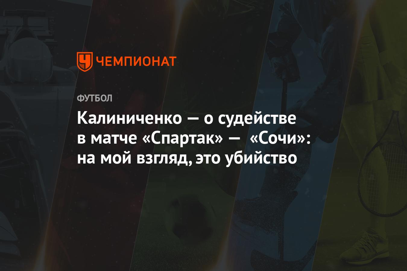 Калиниченко — о судействе в матче «Спартак» — «Сочи»: на мой взгляд, это убийство