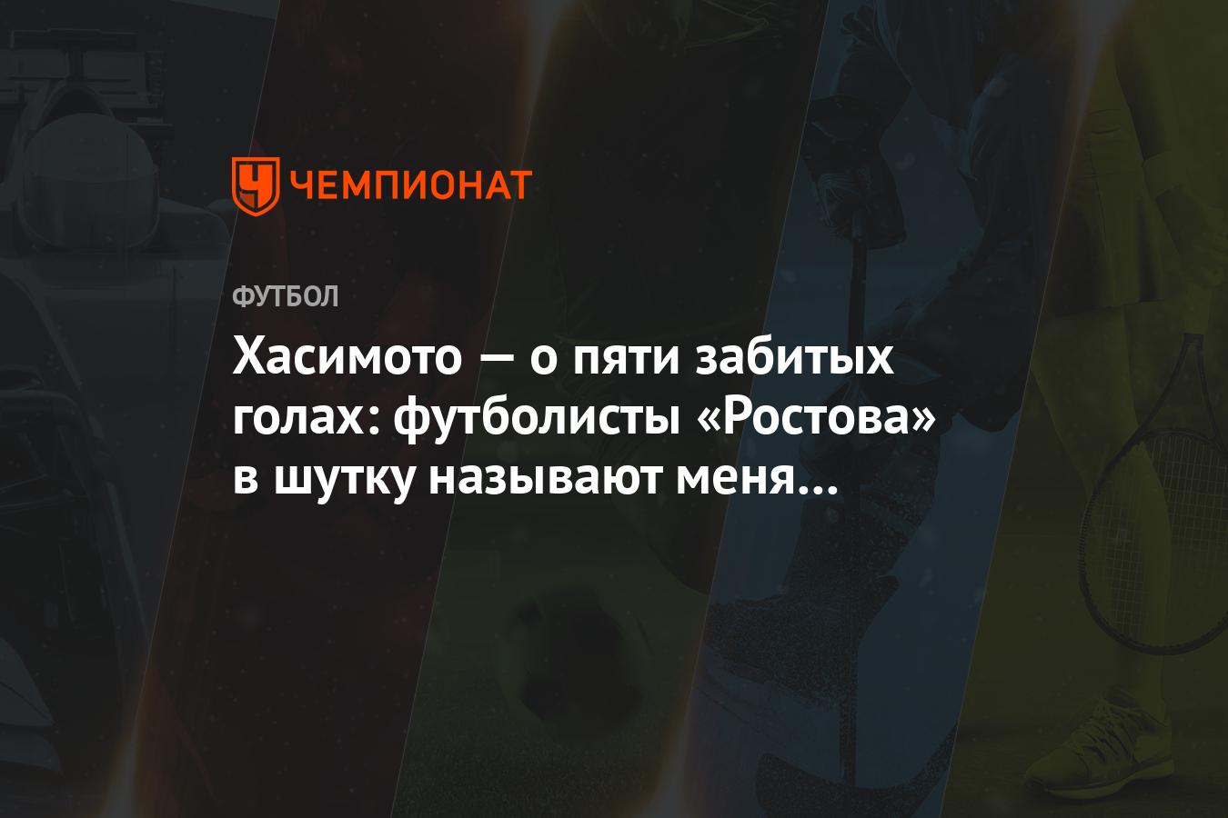 Хасимото — о пяти забитых голах: футболисты «Ростова» в шутку называют меня нападающим