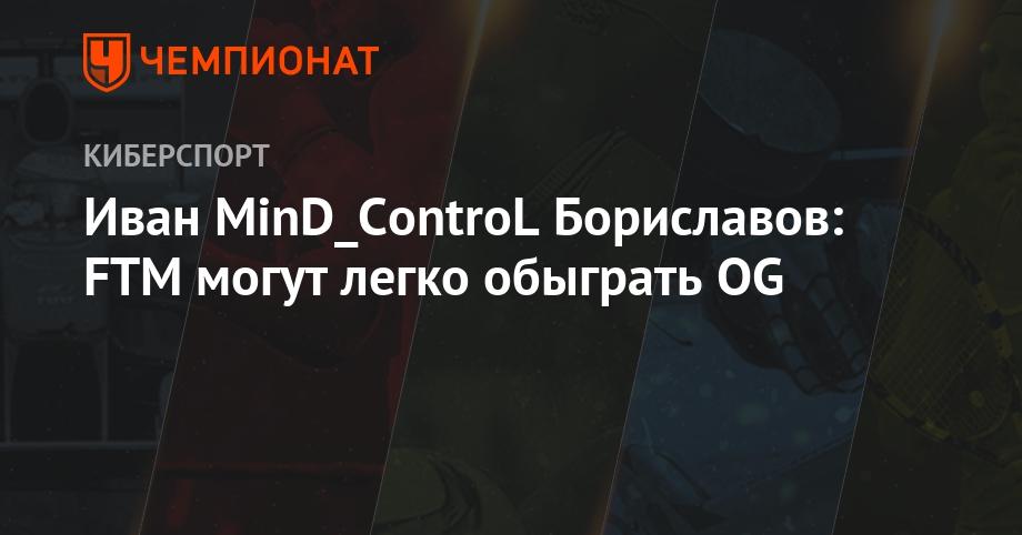 Иван MinD_ControL Бориславов: FTM могут легко обыграть OG