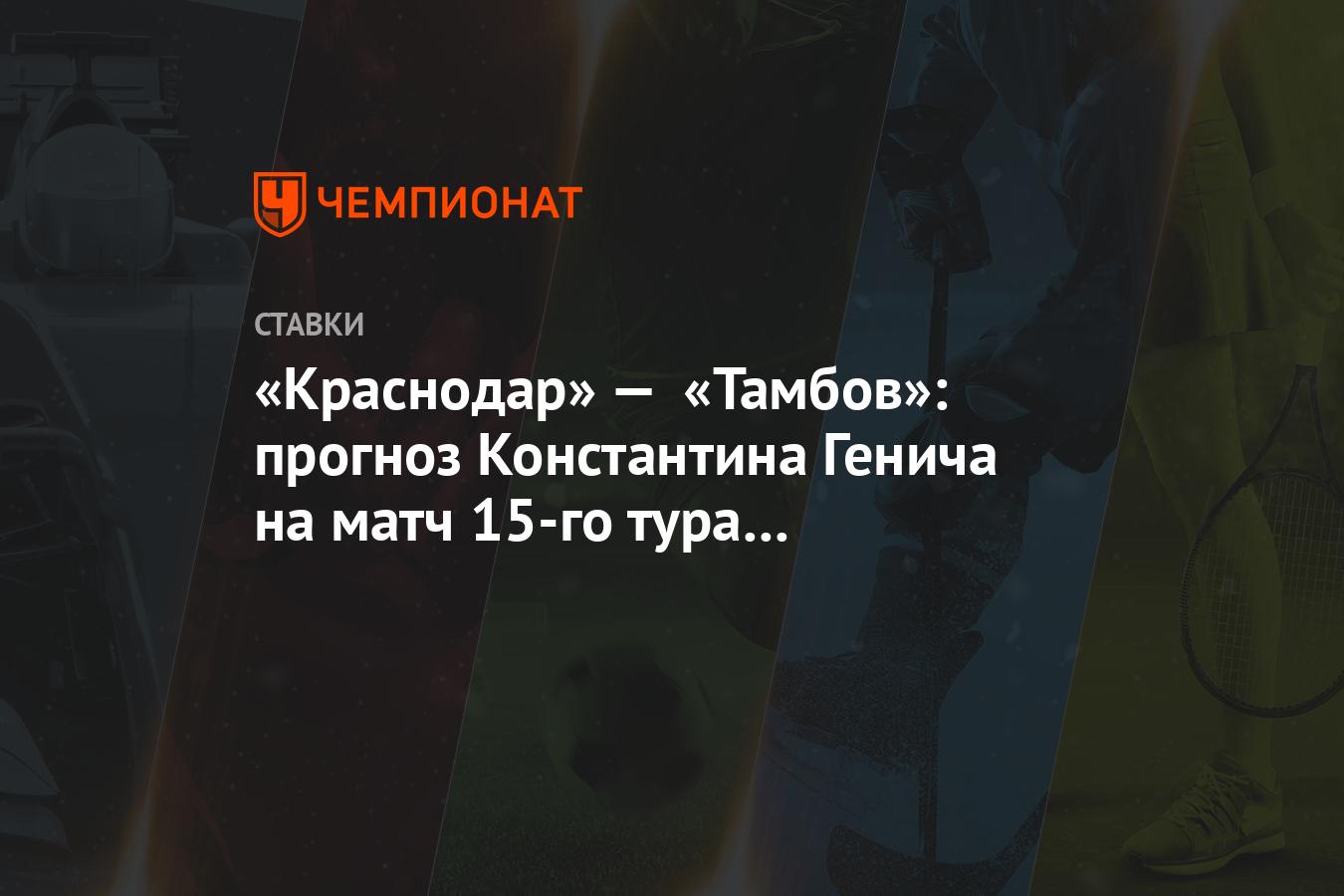 «Краснодар» — «Тамбов»: прогноз Константина Генича на матч 15-го тура чемпионата России