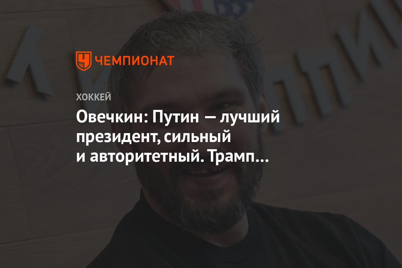 Овечкин: Путин — лучший президент, сильный и авторитетный.  Трамп — просто нормальный мужик