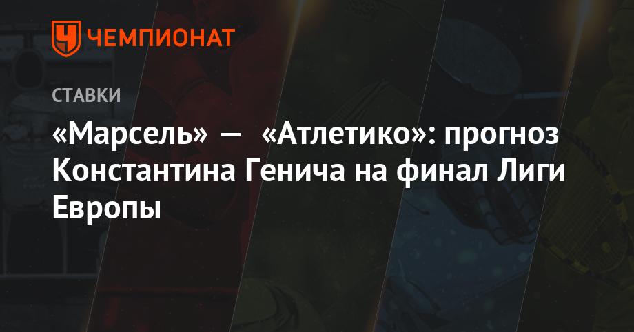 «Марсель» — «Атлетико»: прогноз Константина Генича на финал Лиги Европы
