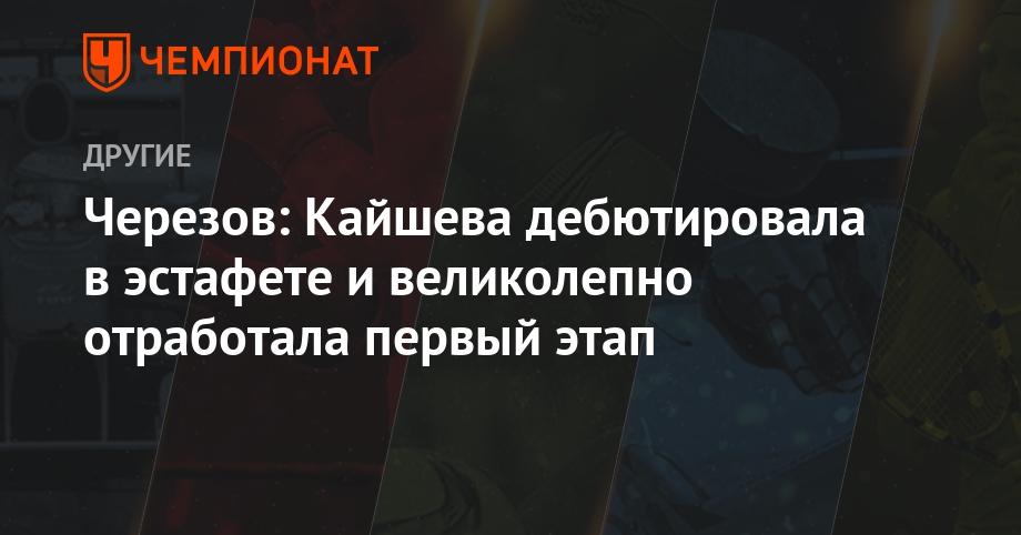 Черезов: Кайшева дебютировала в эстафете и великолепно отработала первый этап
