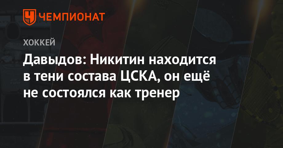 Давыдов: Никитин находится в тени состава ЦСКА, он ещё не состоялся как тренер