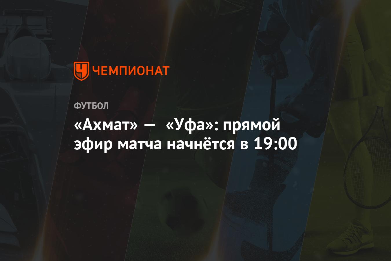 «Ахмат» — «Уфа»: прямой эфир матча начнётся в 19:00