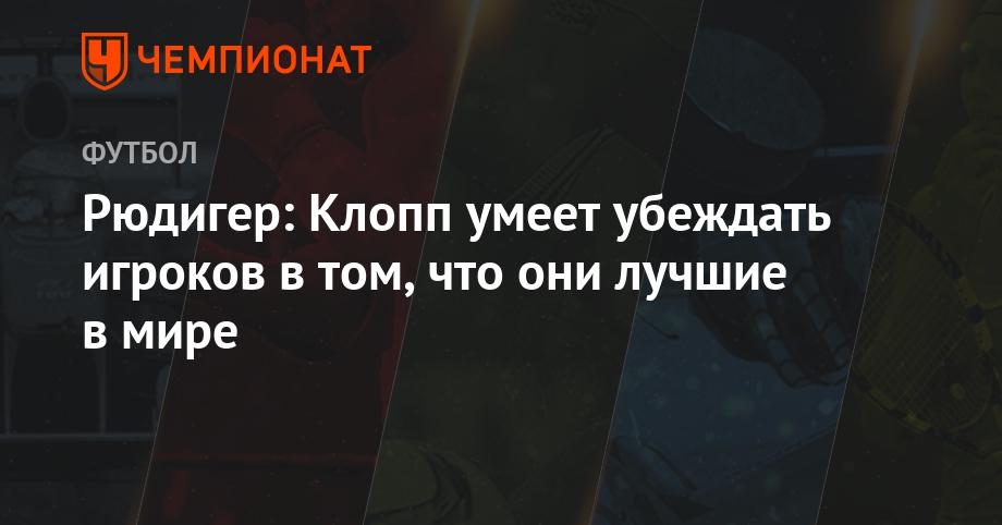 Рюдигер: Клопп умеет убеждать игроков в том, что они лучшие в мире