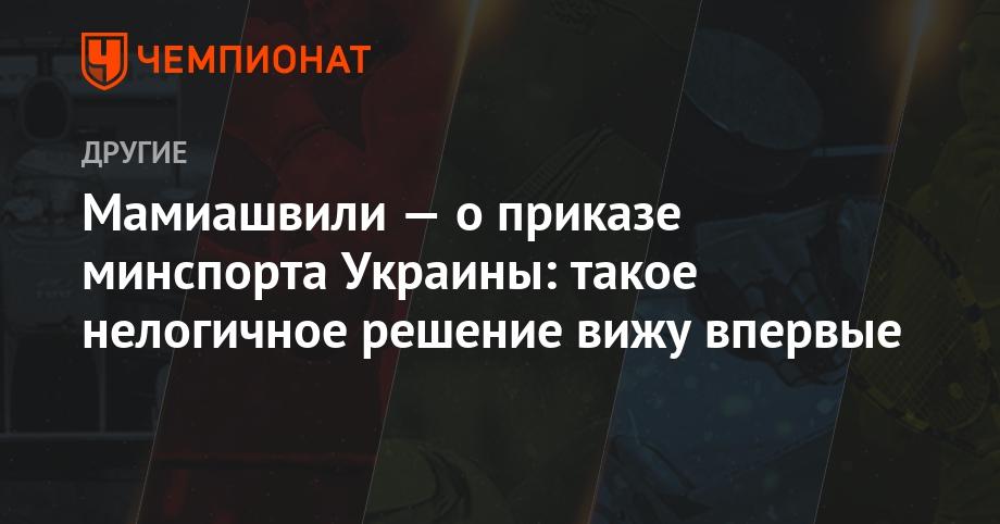 Мамиашвили — о приказе минспорта Украины: такое нелогичное решение вижу впервые - Чемпионат