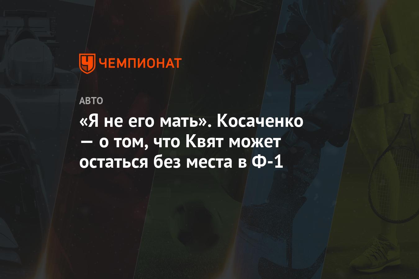 «Я не его мать». Косаченко — о том, что Квят может остаться без места в Ф-1