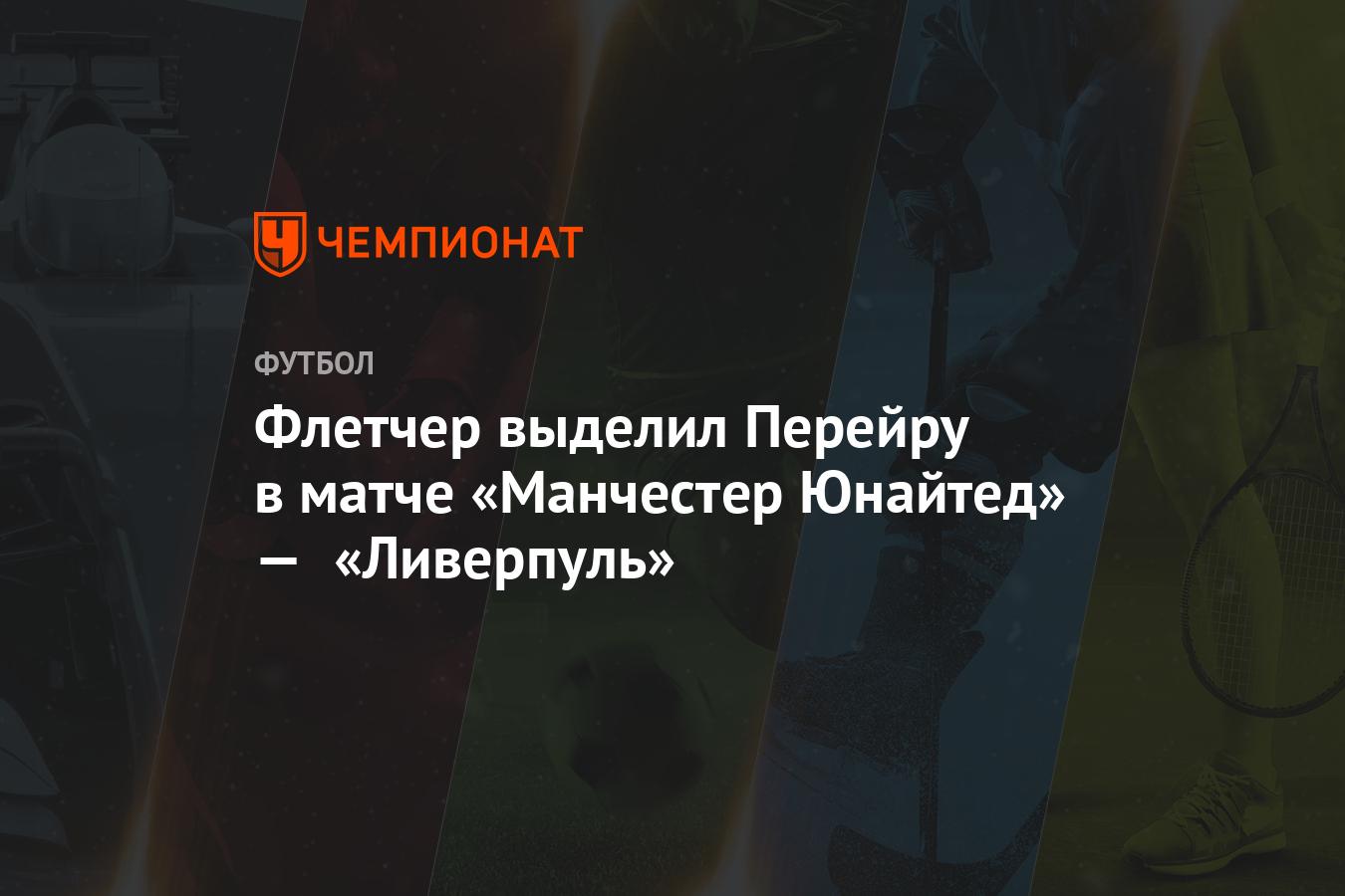 Флетчер выделил Перейру в матче «Манчестер Юнайтед» — «Ливерпуль»