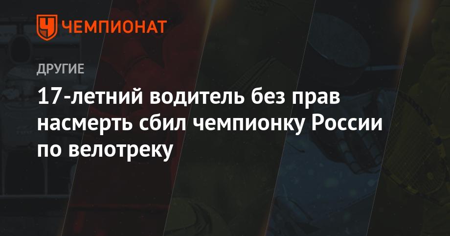 17-летний водитель без прав насмерть сбил чемпионку России по велотреку - Чемпионат