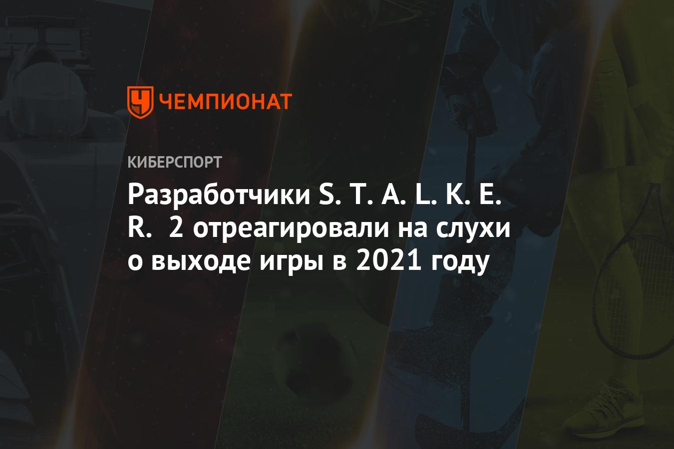 Разработчики S.T.A.L.K.E.R. 2 отреагировали на слухи о выходе игры в 2021 году
