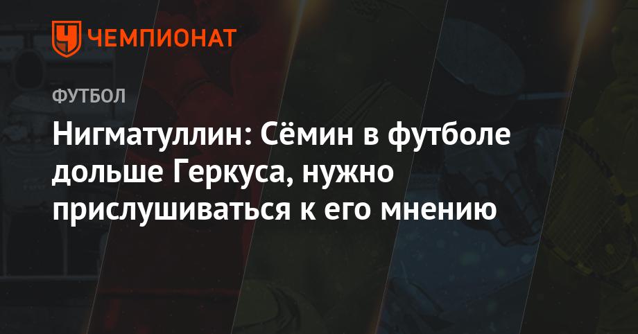 Нигматуллин: Сёмин в футболе дольше Геркуса, нужно прислушиваться к его мнению