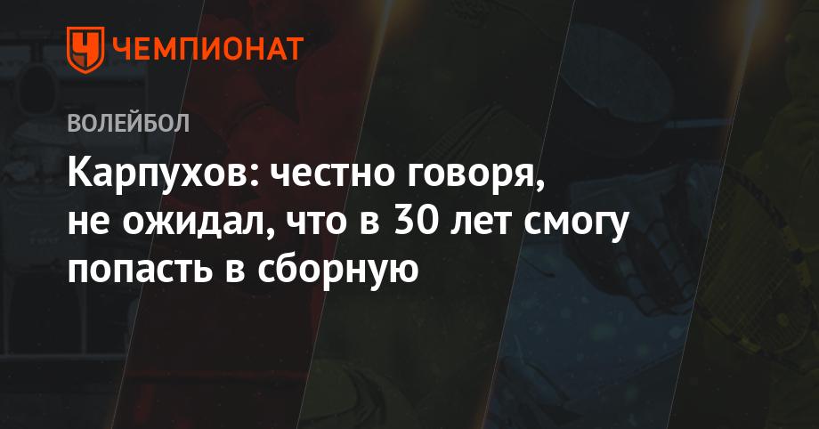 Карпухов: честно говоря, не ожидал, что в 30 лет смогу попасть в сборную - Чемпионат