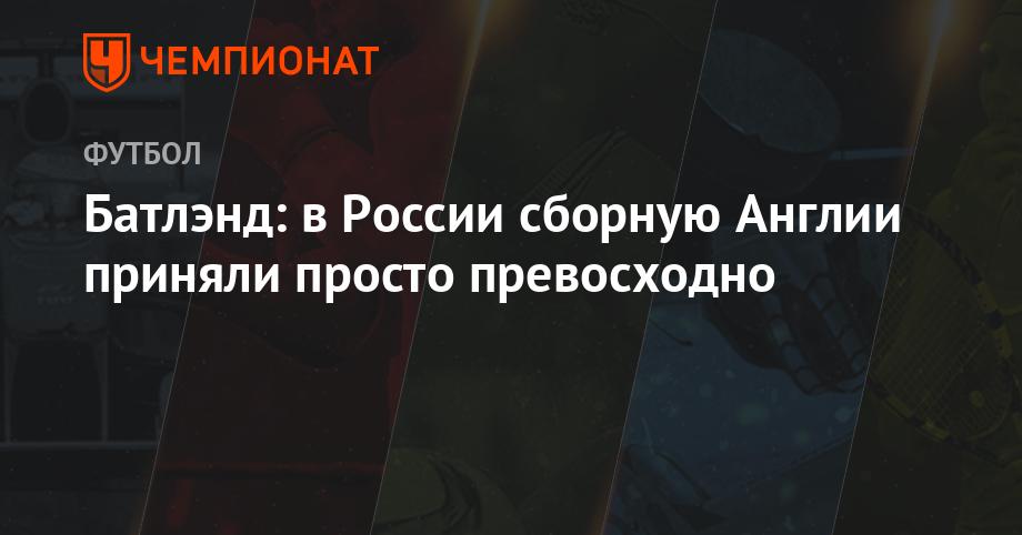 Батлэнд: в России сборную Англии приняли просто превосходно - Чемпионат