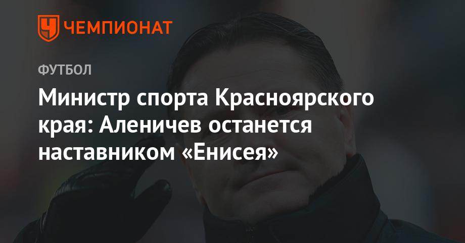 Министр спорта Красноярского края: Аленичев останется наставником «Енисея»
